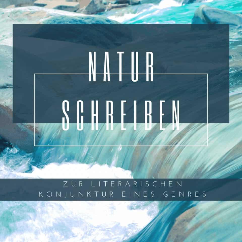 Vortrag & Diskussion: Natur schreiben. Zur literarischen Konjunktur eines Genres