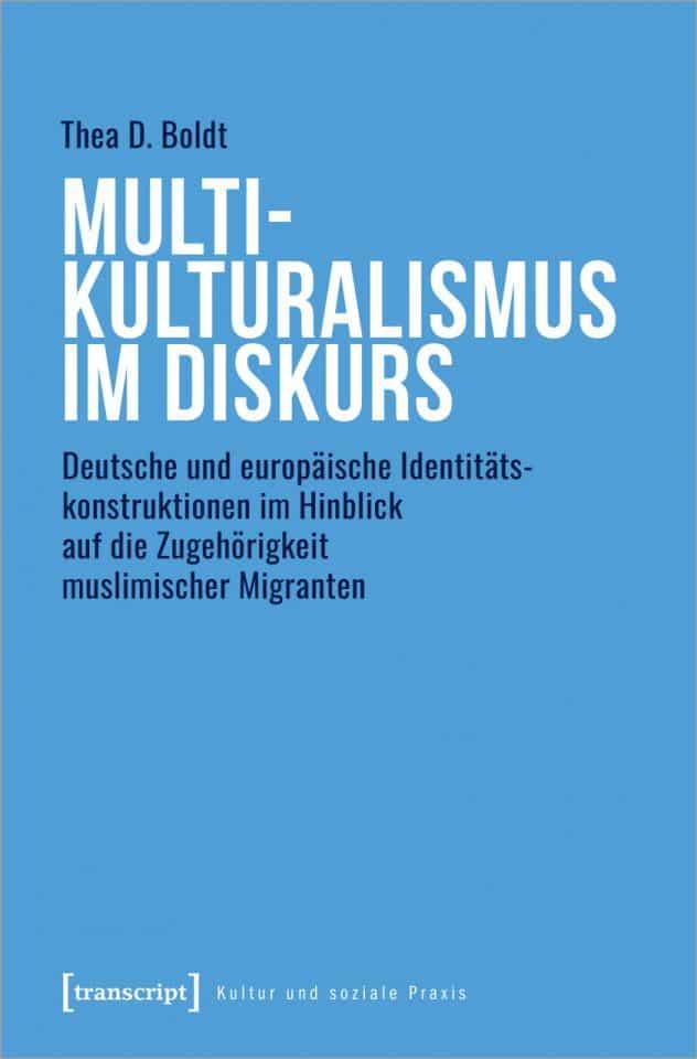 Multikulturalismus im Diskurs. Deutsche und europäische Identitätskonstruktionen im Hinblick auf die Zugehörigkeit muslimischer Migranten